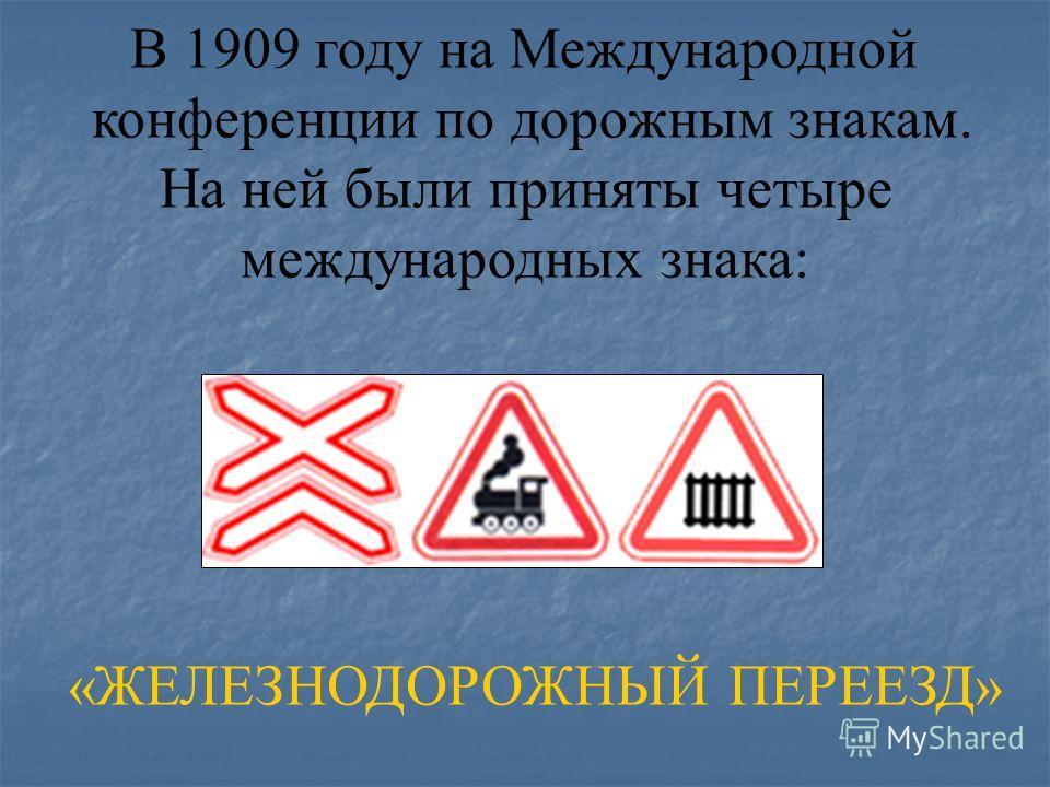 В 1909 году на Международной конференции по дорожным знакам. На ней были приняты четыре международных знака: «ЖЕЛЕЗНОДОРОЖНЫЙ ПЕРЕЕЗД»