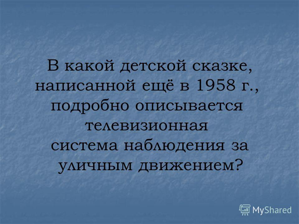 В какой детской сказке, написанной ещё в 1958 г., подробно описывается телевизионная система наблюдения за уличным движением?
