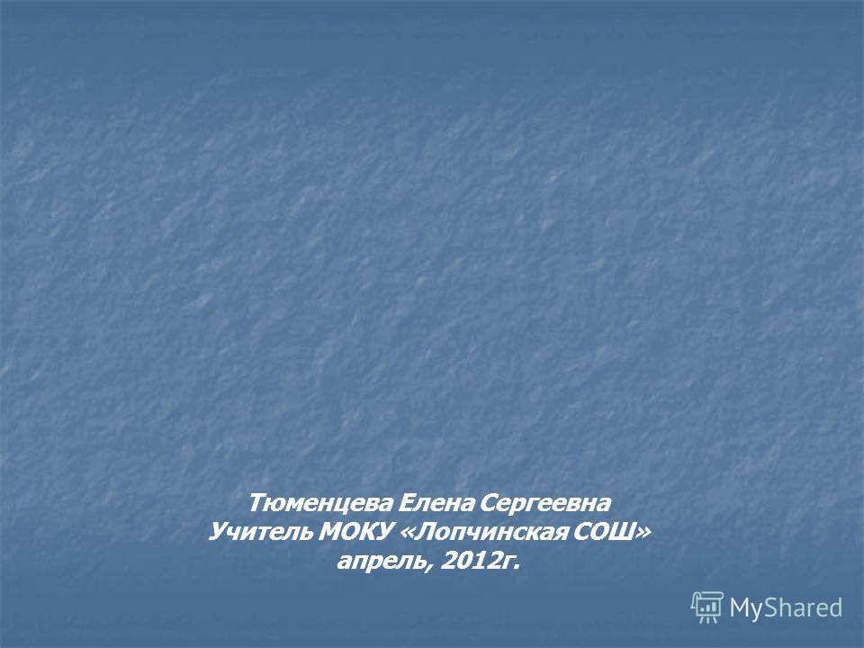 Тюменцева Елена Сергеевна Учитель МОКУ «Лопчинская СОШ» апрель, 2012г.