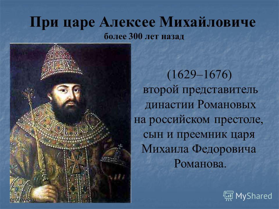 При царе Алексее Михайловиче более 300 лет назад (1629–1676) второй представитель династии Романовых на российском престоле, сын и преемник царя Михаила Федоровича Романова.
