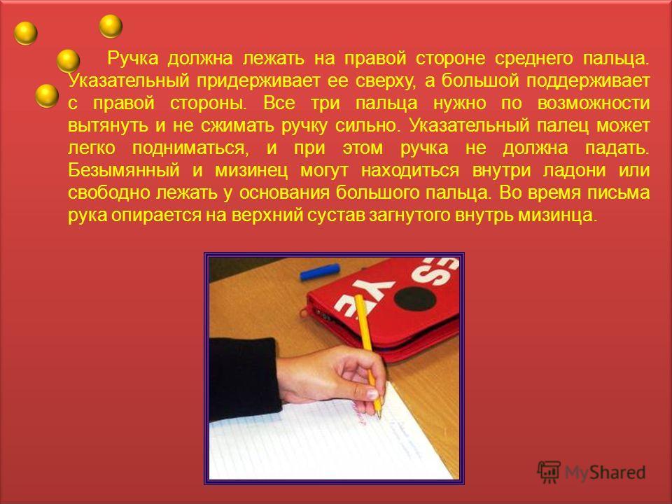 Ручка должна лежать на правой стороне среднего пальца. Указательный придерживает ее сверху, а большой поддерживает с правой стороны. Все три пальца нужно по возможности вытянуть и не сжимать ручку сильно. Указательный палец может легко подниматься, и