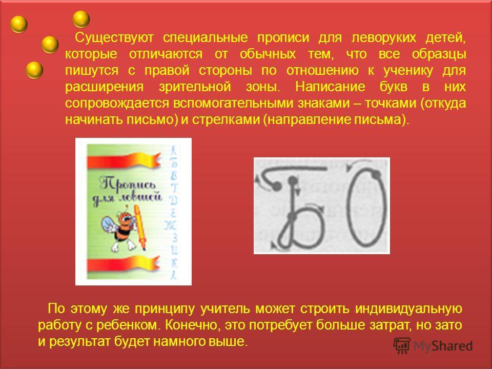 Существуют специальные прописи для леворуких детей, которые отличаются от обычных тем, что все образцы пишутся с правой стороны по отношению к ученику для расширения зрительной зоны. Написание букв в них сопровождается вспомогательными знаками – точк