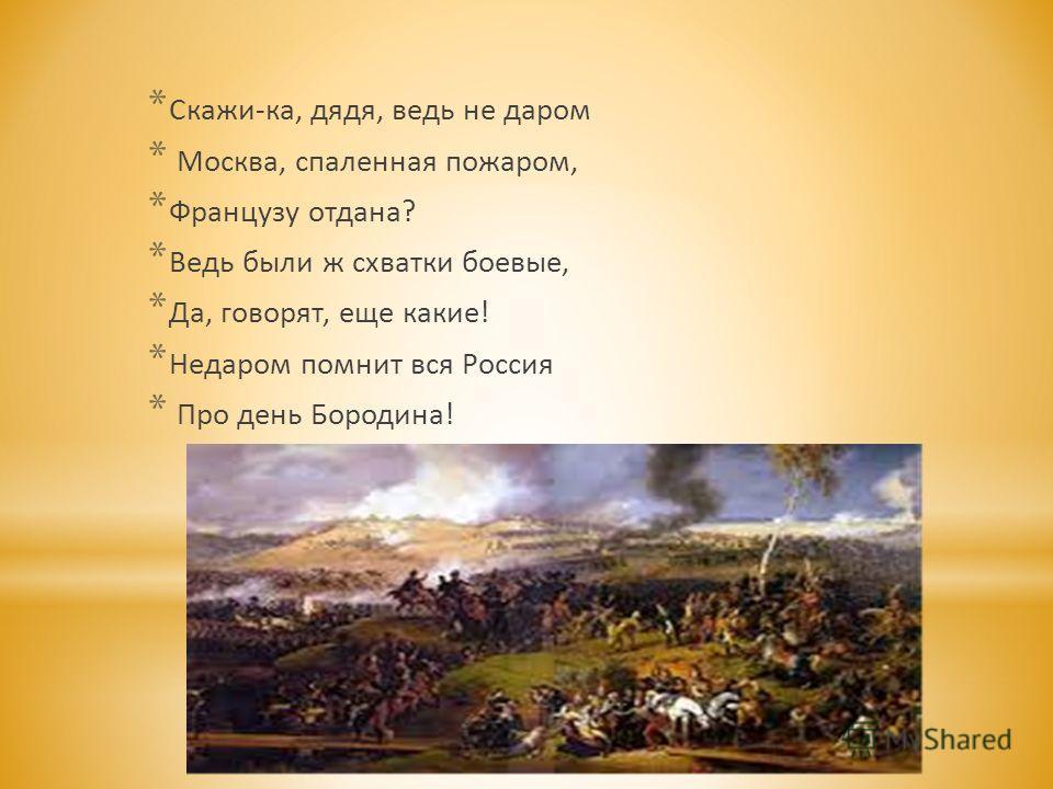 * Скажи-ка, дядя, ведь не даром * Москва, спаленная пожаром, * Французу отдана? * Ведь были ж схватки боевые, * Да, говорят, еще какие! * Недаром помнит вся Россия * Про день Бородина!