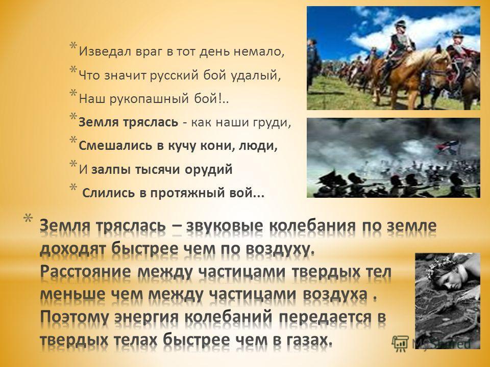 * Изведал враг в тот день немало, * Что значит русский бой удалый, * Наш рукопашный бой!.. * Земля тряслась - как наши груди, * Смешались в кучу кони, люди, * И залпы тысячи орудий * Слились в протяжный вой...