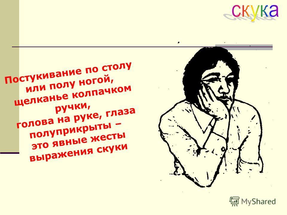 Постукивание по столу или полу ногой, щелканье колпачком ручки, голова на руке, глаза полуприкрыты – это явные жесты выражения скуки