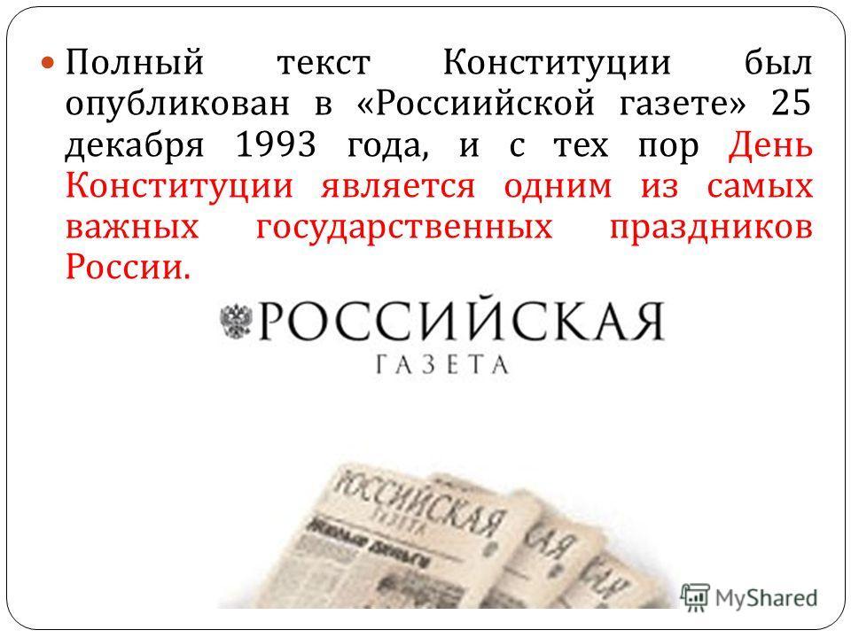 Полный текст Конституции был опубликован в « Россиийской газете » 25 декабря 1993 года, и с тех пор День Конституции является одним из самых важных государственных праздников России.