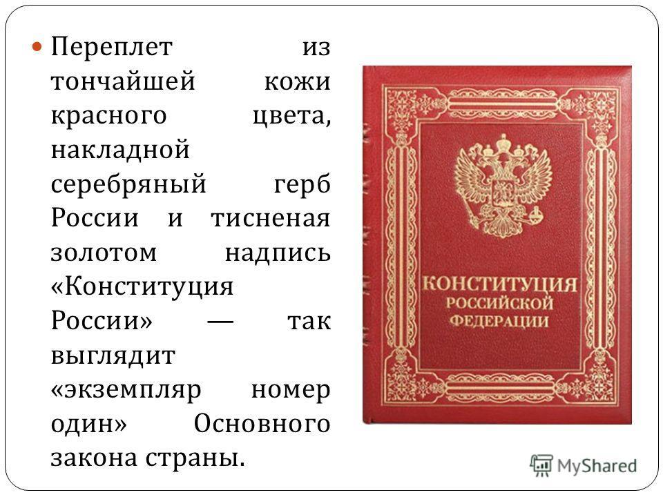 Переплет из тончайшей кожи красного цвета, накладной серебряный герб России и тисненая золотом надпись « Конституция России » так выглядит « экземпляр номер один » Основного закона страны.