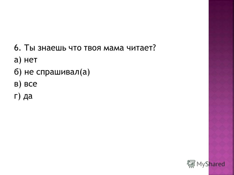 6. Ты знаешь что твоя мама читает? а) нет б) не спрашивал(а) в) все г) да