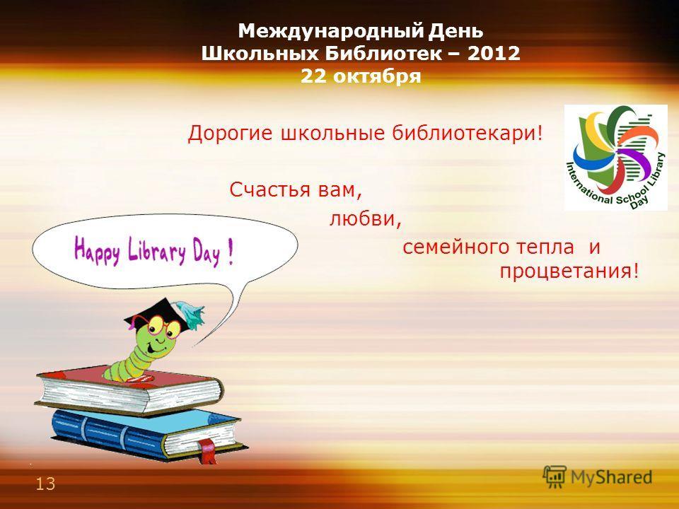 13 Международный День Школьных Библиотек – 2012 22 октября Дорогие школьные библиотекари! Счастья вам, любви, семейного тепла и процветания!