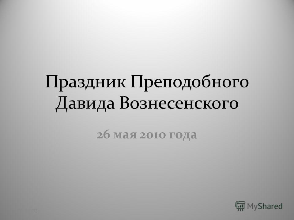 Праздник Преподобного Давида Вознесенского 26 мая 2010 года 28.11.20131