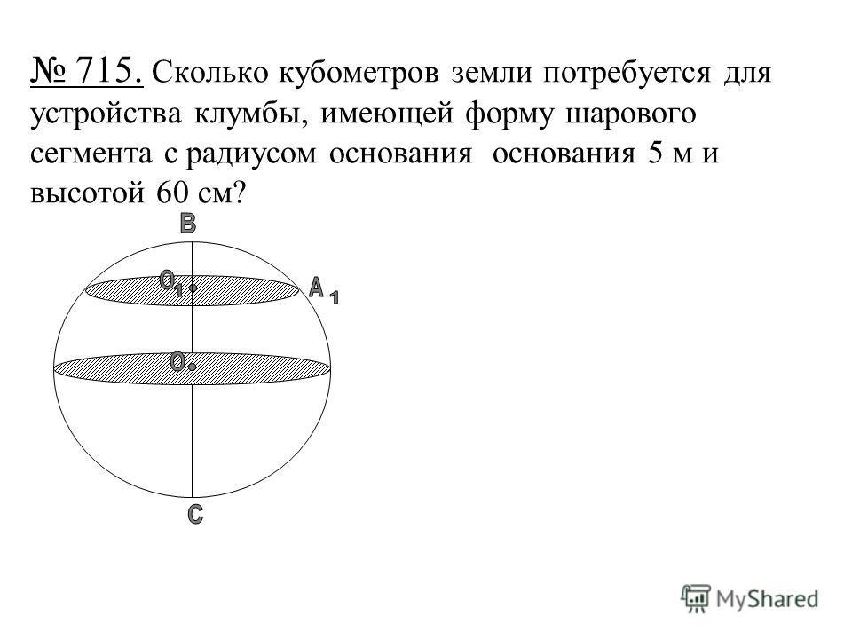 715. Сколько кубометров земли потребуется для устройства клумбы, имеющей форму шарового сегмента с радиусом основания основания 5 м и высотой 60 см?