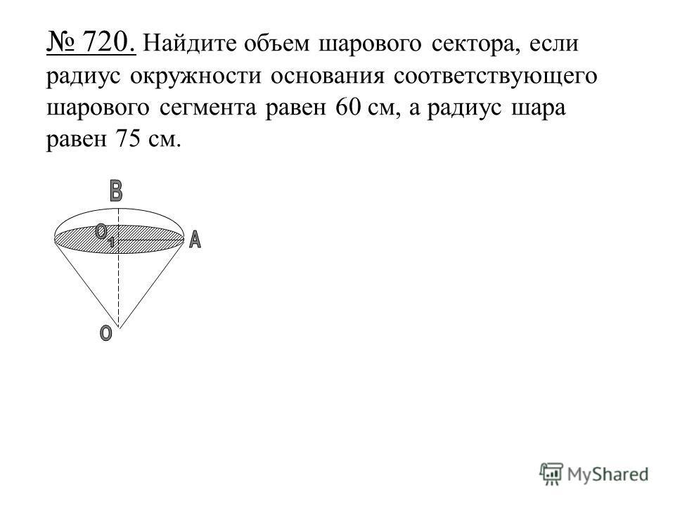 720. Найдите объем шарового сектора, если радиус окружности основания соответствующего шарового сегмента равен 60 см, а радиус шара равен 75 см.