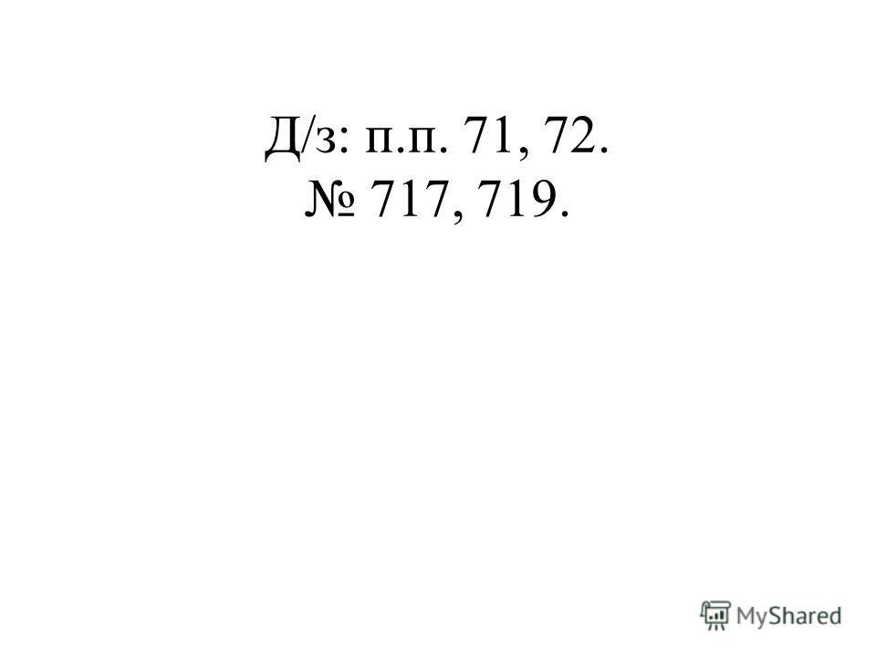 Д/з: п.п. 71, 72. 717, 719.