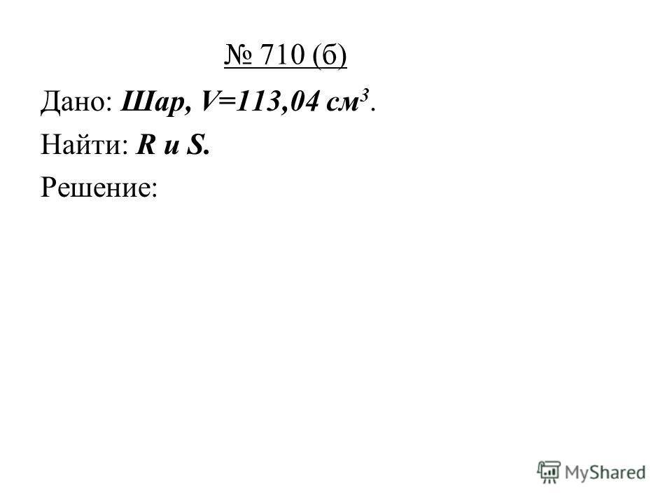 710 (б) Дано: Шар, V=113,04 см 3. Найти: R и S. Решение: