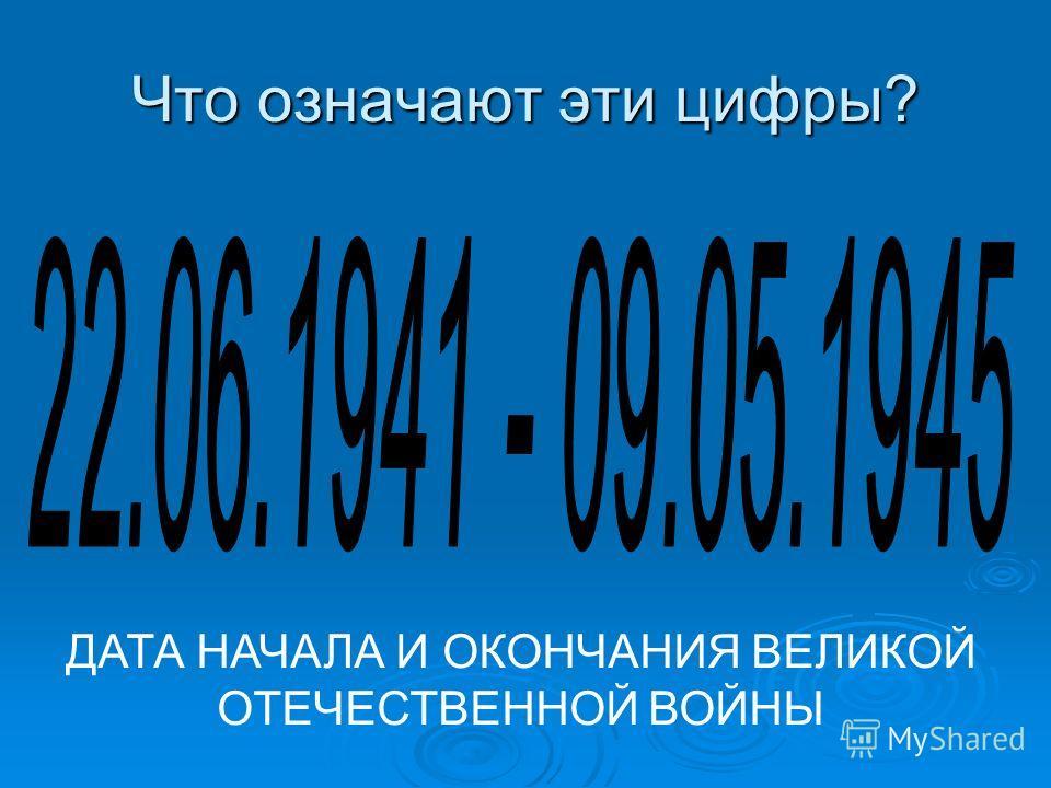 Что означают эти цифры? ДАТА НАЧАЛА И ОКОНЧАНИЯ ВЕЛИКОЙ ОТЕЧЕСТВЕННОЙ ВОЙНЫ