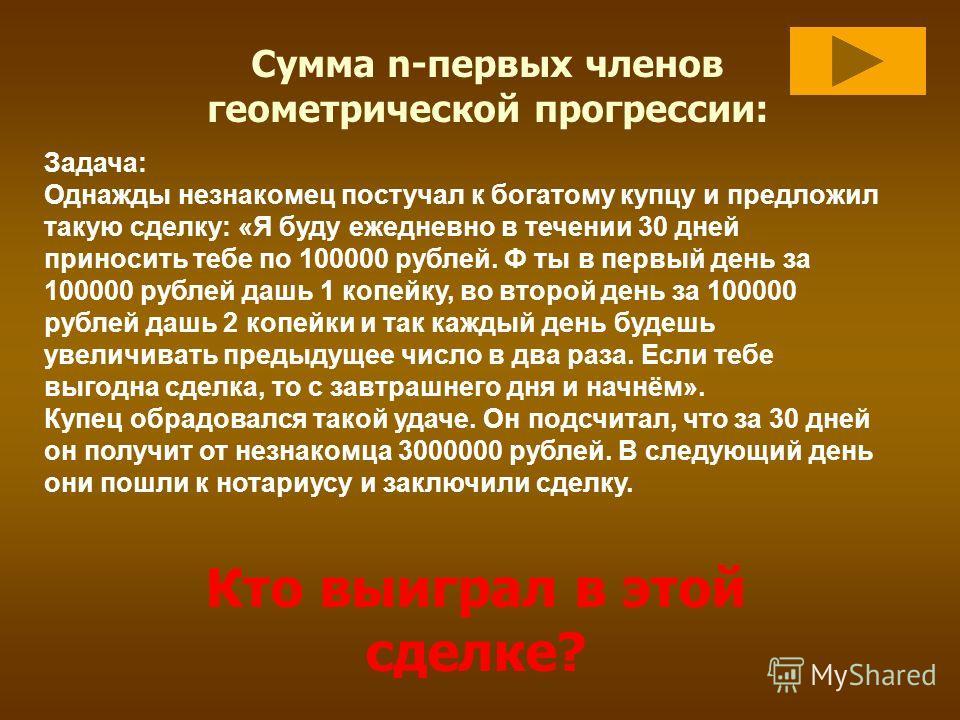 Сумма n-первых членов геометрической прогрессии: Задача: Однажды незнакомец постучал к богатому купцу и предложил такую сделку: «Я буду ежедневно в течении 30 дней приносить тебе по 100000 рублей. Ф ты в первый день за 100000 рублей дашь 1 копейку, в