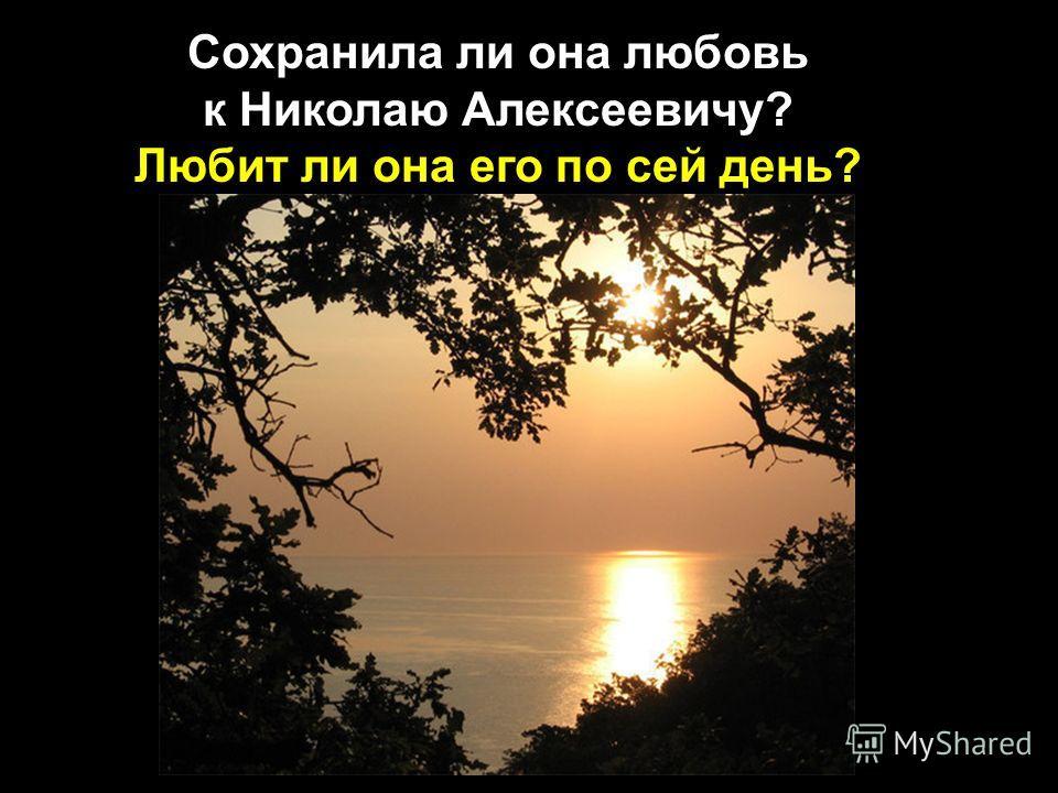 Сохранила ли она любовь к Николаю Алексеевичу? Любит ли она его по сей день?