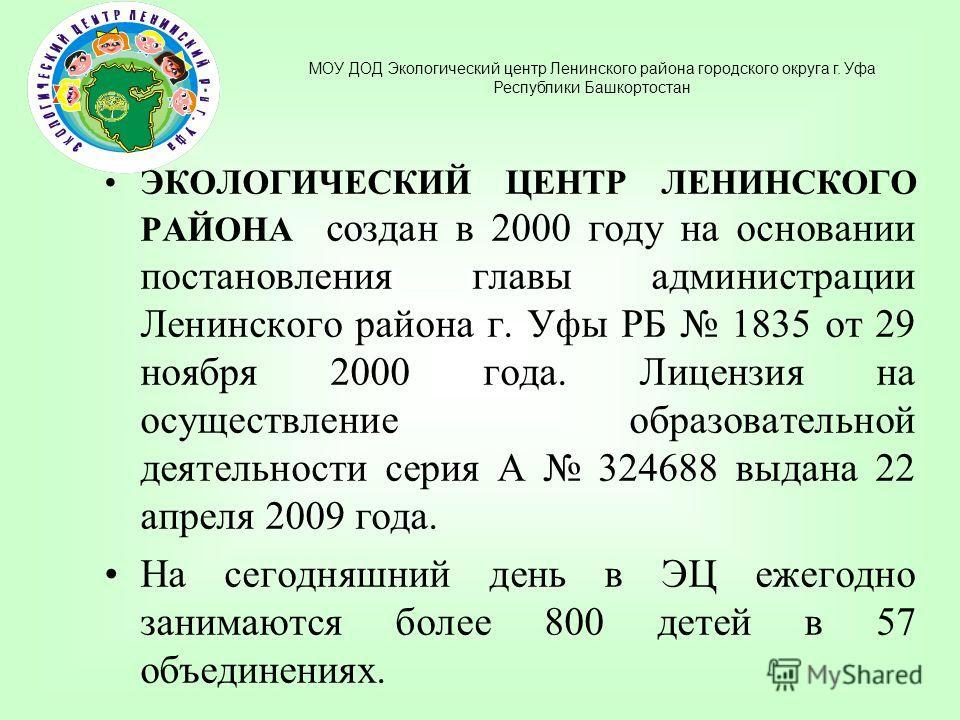 ЭКОЛОГИЧЕСКИЙ ЦЕНТР ЛЕНИНСКОГО РАЙОНА создан в 2000 году на основании постановления главы администрации Ленинского района г. Уфы РБ 1835 от 29 ноября 2000 года. Лицензия на осуществление образовательной деятельности серия А 324688 выдана 22 апреля 20