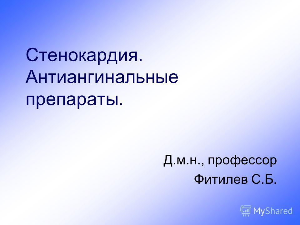 Стенокардия. Антиангинальные препараты. Д.м.н., профессор Фитилев С.Б.