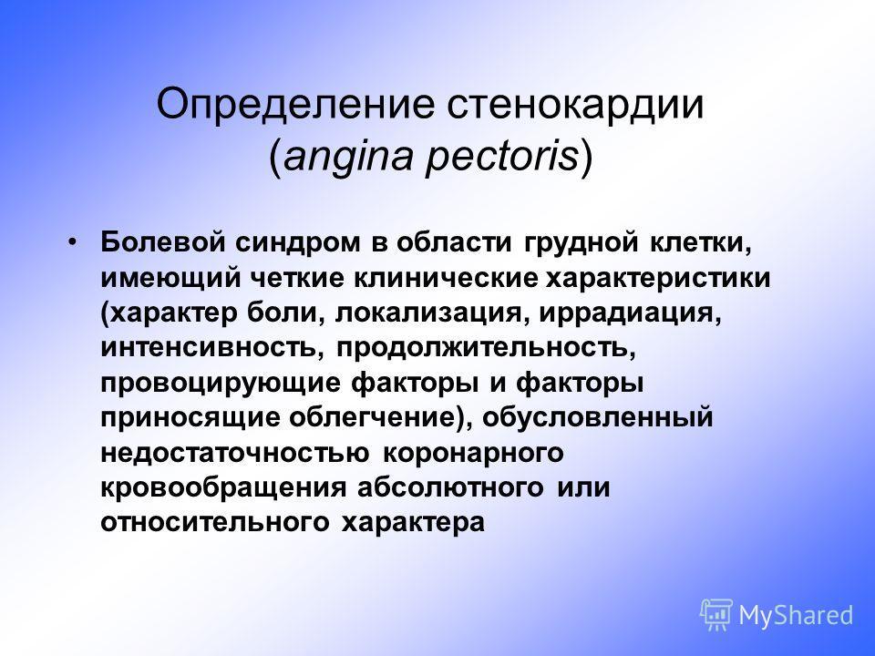 Определение стенокардии (angina pectoris) Болевой синдром в области грудной клетки, имеющий четкие клинические характеристики (характер боли, локализация, иррадиация, интенсивность, продолжительность, провоцирующие факторы и факторы приносящие облегч