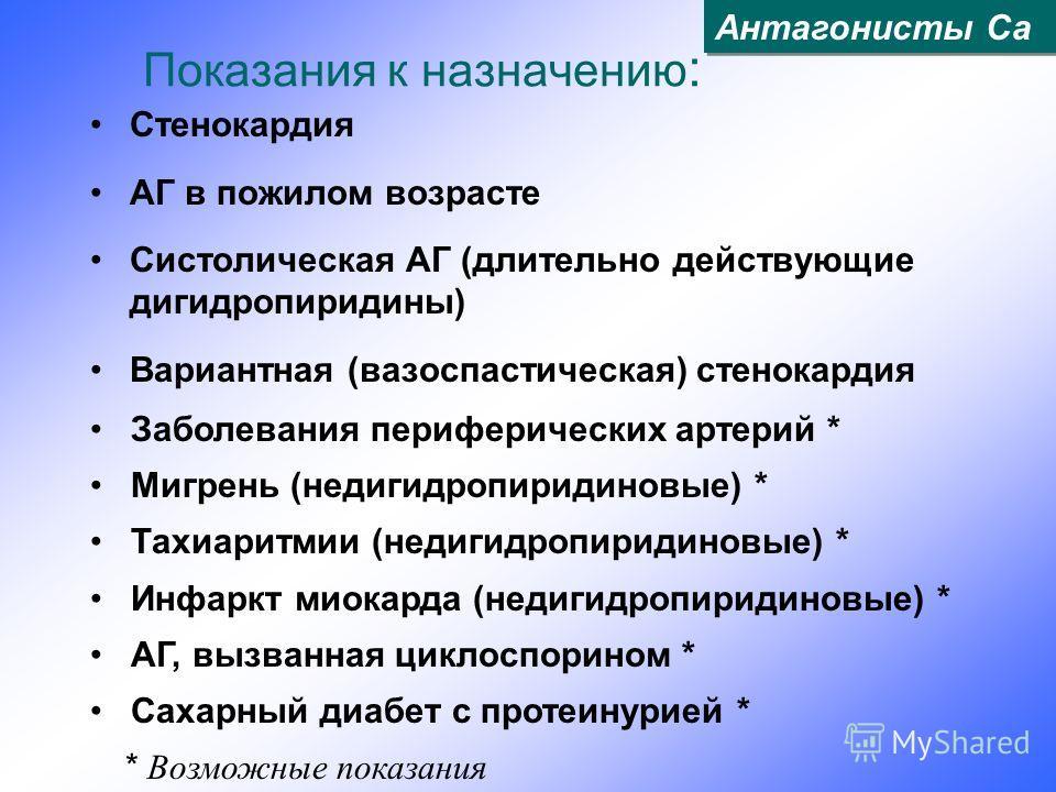 Показания к назначению : Стенокардия АГ в пожилом возрасте Систолическая АГ (длительно действующие дигидропиридины) Вариантная (вазоспастическая) стенокардия Заболевания периферических артерий * Мигрень (недигидропиридиновые) * Тахиаритмии (недигидро