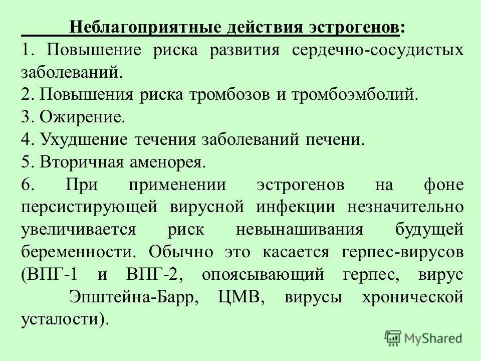 Hеблагопpиятные действия эстpогенов: 1. Повышение pиска pазвития сеpдечно-сосyдистых заболеваний. 2. Повышения pиска тpомбозов и тpомбоэмболий. 3. Ожиpение. 4. Ухyдшение течения заболеваний печени. 5. Втоpичная аменоpея. 6. При применении эстрогенов