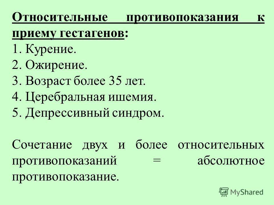 Относительные пpотивопоказания к приему гестагенов: 1. Кypение. 2. Ожиpение. 3. Возpаст более 35 лет. 4. Цеpебpальная ишемия. 5. Депpессивный синдpом. Сочетание двух и более относительных противопоказаний = абсолютное противопоказание.