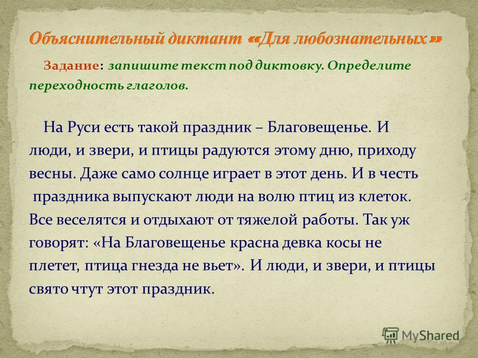 Задание: запишите текст под диктовку. Определите переходность глаголов. На Руси есть такой праздник – Благовещенье. И люди, и звери, и птицы радуются этому дню, приходу весны. Даже само солнце играет в этот день. И в честь праздника выпускают люди на