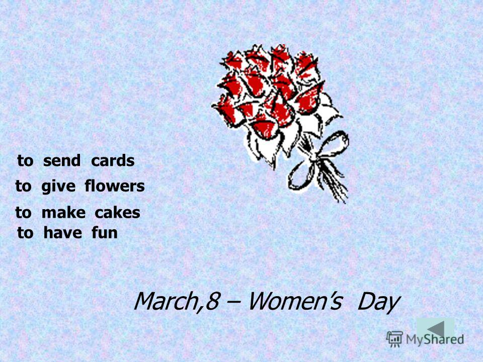 March,8 – Womens Day to send cards to give flowers to make cakes to have fun