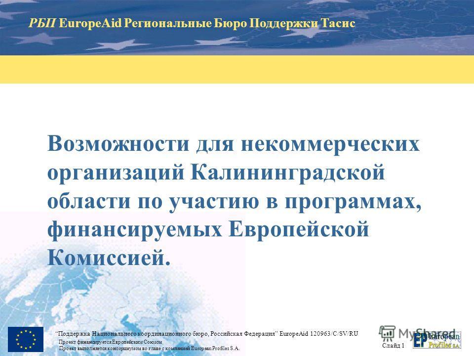 РБП EuropeAid Региональные Бюро Поддержки Тасис Слайд 1 Поддержка Национального координационного бюро, Российская Федерация EuropeAid 120963/C/SV/RU Проект финансируется Европейским Союзом Проект выполняется консорциумом во главе с компанией European