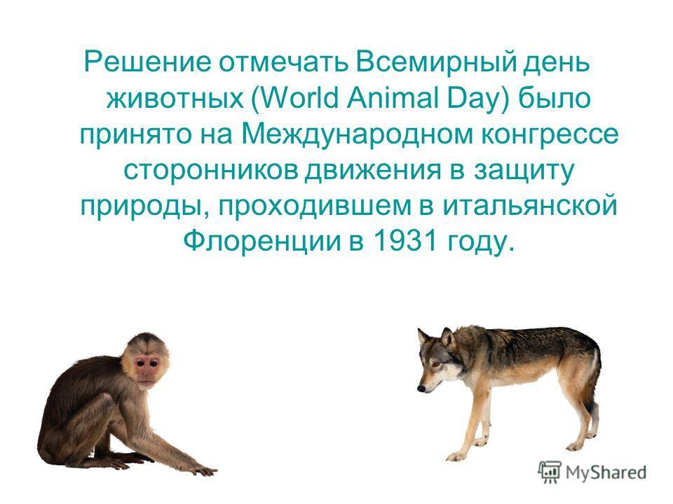 Решение отмечать Всемирный день животных (World Animal Day) было принято на Международном конгрессе сторонников движения в защиту природы, проходившем в итальянской Флоренции в 1931 году.