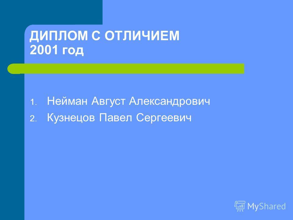ДИПЛОМ С ОТЛИЧИЕМ 2001 год 1. Нейман Август Александрович 2. Кузнецов Павел Сергеевич