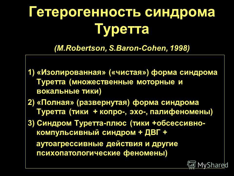 Гетерогенность синдрома Туретта (M.Robertson, S.Baron-Cohen, 1998) 1) «Изолированная» («чистая») форма синдрома Туретта (множественные моторные и вокальные тики) 2) «Полная» (развернутая) форма синдрома Туретта (тики + копро-, эхо-, палифеномены) 3)