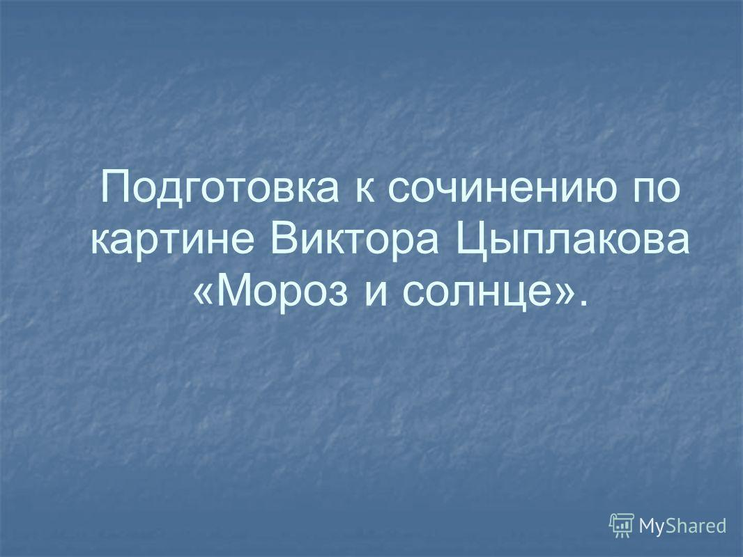 Подготовка к сочинению по картине Виктора Цыплакова «Мороз и солнце».