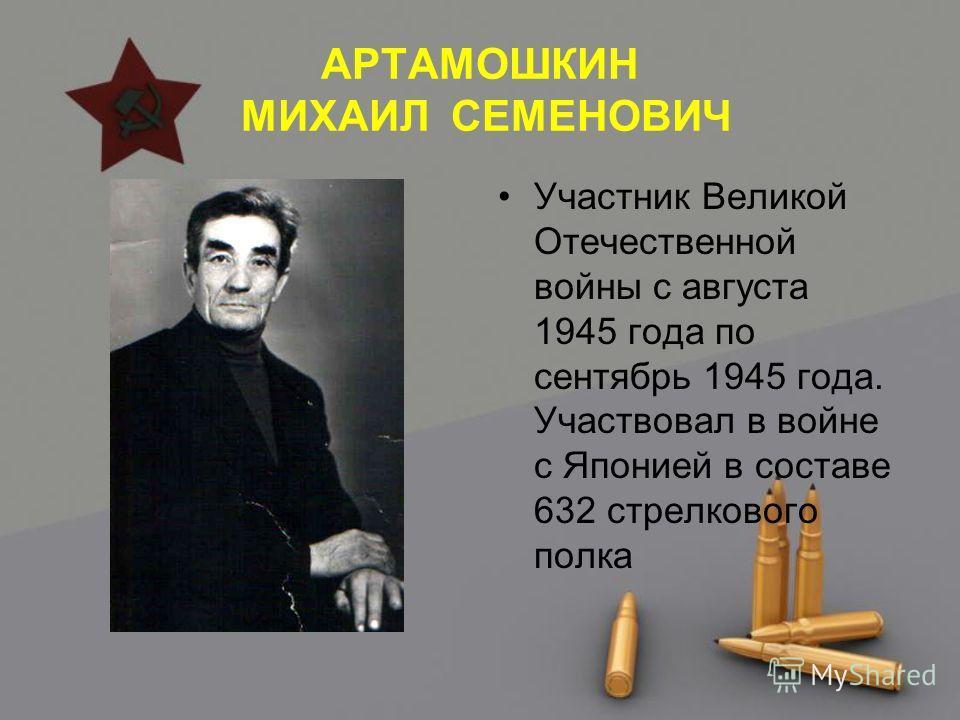 АРТАМОШКИН МИХАИЛ СЕМЕНОВИЧ Участник Великой Отечественной войны с августа 1945 года по сентябрь 1945 года. Участвовал в войне с Японией в составе 632 стрелкового полка
