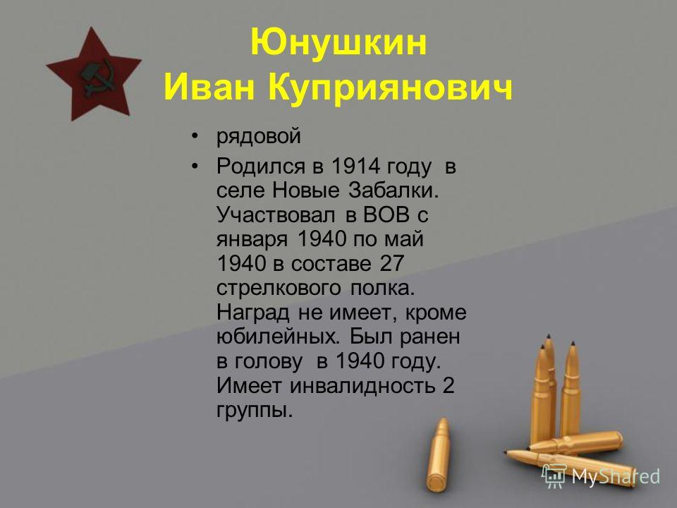 Юнушкин Иван Куприянович рядовой Родился в 1914 году в селе Новые Забалки. Участвовал в ВОВ с января 1940 по май 1940 в составе 27 стрелкового полка. Наград не имеет, кроме юбилейных. Был ранен в голову в 1940 году. Имеет инвалидность 2 группы.