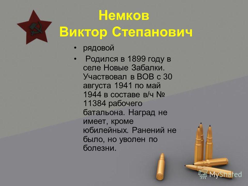Немков Виктор Степанович рядовой Родился в 1899 году в селе Новые Забалки. Участвовал в ВОВ с 30 августа 1941 по май 1944 в составе в/ч 11384 рабочего батальона. Наград не имеет, кроме юбилейных. Ранений не было, но уволен по болезни.
