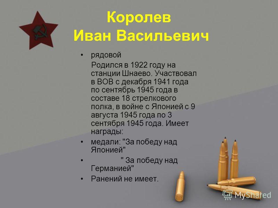 Королев Иван Васильевич рядовой Родился в 1922 году на станции Шнаево. Участвовал в ВОВ с декабря 1941 года по сентябрь 1945 года в составе 18 стрелкового полка, в войне с Японией с 9 августа 1945 года по 3 сентября 1945 года. Имеет награды: медали: