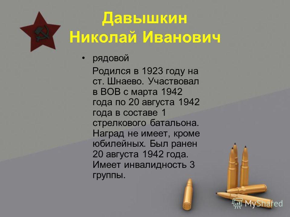 Давышкин Николай Иванович рядовой Родился в 1923 году на ст. Шнаево. Участвовал в ВОВ с марта 1942 года по 20 августа 1942 года в составе 1 стрелкового батальона. Наград не имеет, кроме юбилейных. Был ранен 20 августа 1942 года. Имеет инвалидность 3