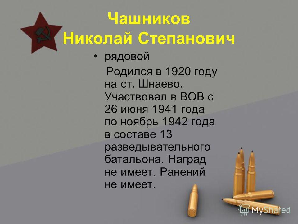 Чашников Николай Степанович рядовой Родился в 1920 году на ст. Шнаево. Участвовал в ВОВ с 26 июня 1941 года по ноябрь 1942 года в составе 13 разведывательного батальона. Наград не имеет. Ранений не имеет.