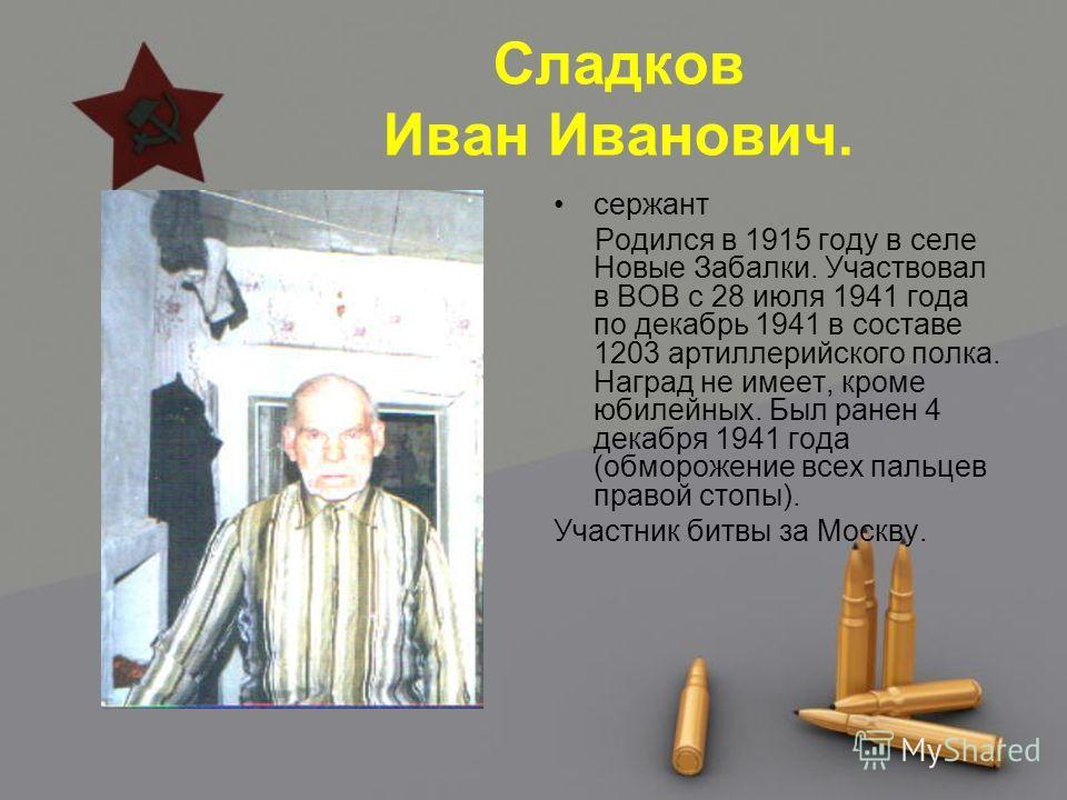 Сладков Иван Иванович. сержант Родился в 1915 году в селе Новые Забалки. Участвовал в ВОВ с 28 июля 1941 года по декабрь 1941 в составе 1203 артиллерийского полка. Наград не имеет, кроме юбилейных. Был ранен 4 декабря 1941 года (обморожение всех паль