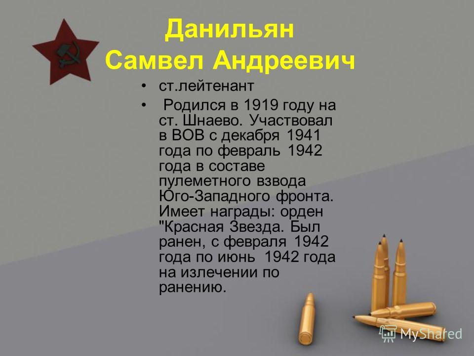 Данильян Самвел Андреевич ст.лейтенант Родился в 1919 году на ст. Шнаево. Участвовал в ВОВ с декабря 1941 года по февраль 1942 года в составе пулеметного взвода Юго-Западного фронта. Имеет награды: орден
