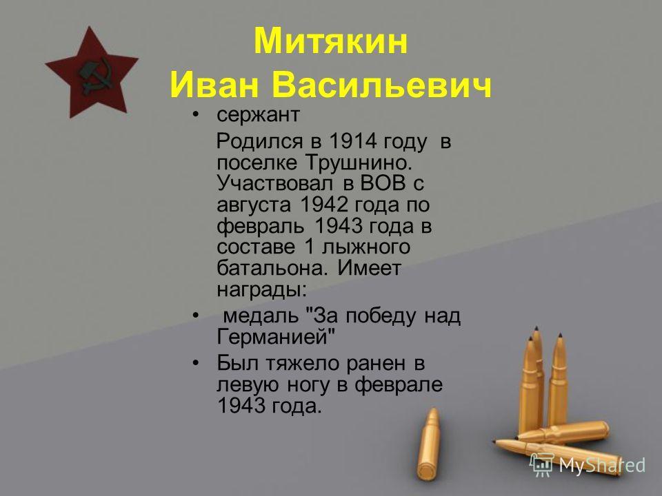Митякин Иван Васильевич сержант Родился в 1914 году в поселке Трушнино. Участвовал в ВОВ с августа 1942 года по февраль 1943 года в составе 1 лыжного батальона. Имеет награды: медаль