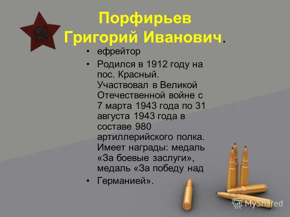 Порфирьев Григорий Иванович. ефрейтор Родился в 1912 году на пос. Красный. Участвовал в Великой Отечественной войне с 7 марта 1943 года по 31 августа 1943 года в составе 980 артиллерийского полка. Имеет награды: медаль «За боевые заслуги», медаль «За