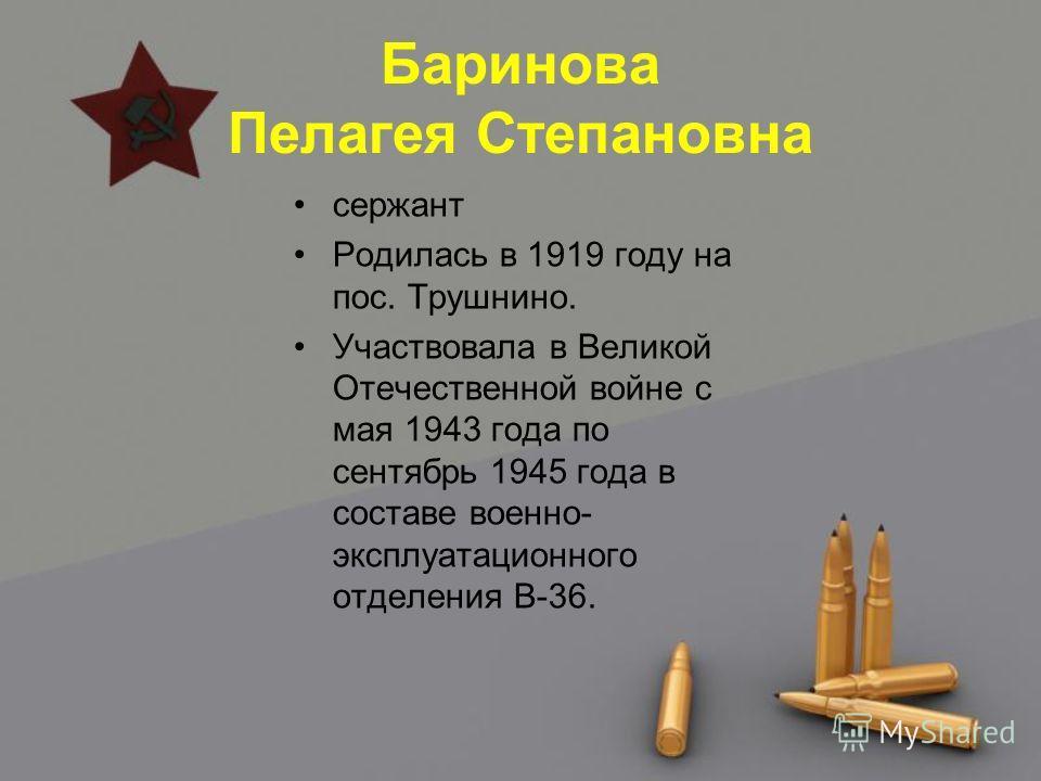 Баринова Пелагея Степановна сержант Родилась в 1919 году на пос. Трушнино. Участвовала в Великой Отечественной войне с мая 1943 года по сентябрь 1945 года в составе военно- эксплуатационного отделения В-36.