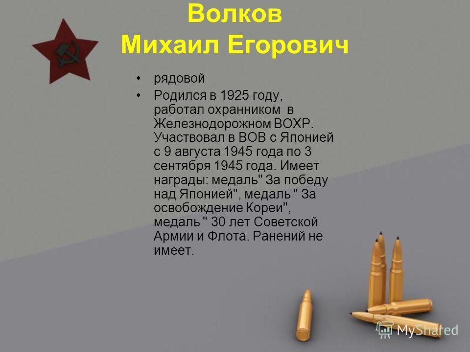 Волков Михаил Егорович рядовой Родился в 1925 году, работал охранником в Железнодорожном ВОХР. Участвовал в ВОВ с Японией с 9 августа 1945 года по 3 сентября 1945 года. Имеет награды: медаль