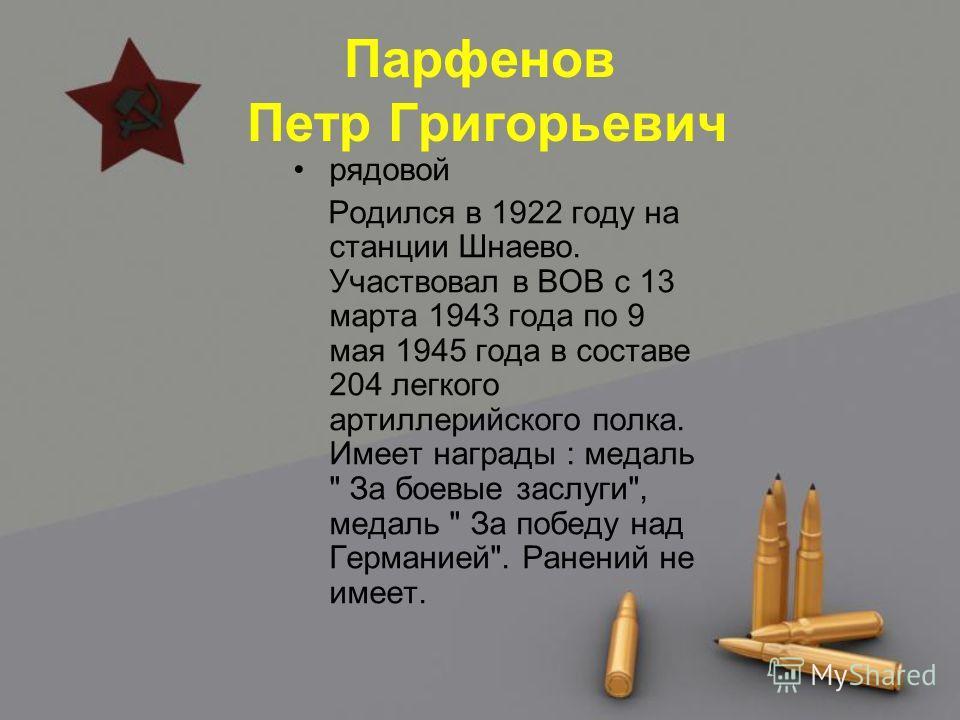 Парфенов Петр Григорьевич рядовой Родился в 1922 году на станции Шнаево. Участвовал в ВОВ с 13 марта 1943 года по 9 мая 1945 года в составе 204 легкого артиллерийского полка. Имеет награды : медаль