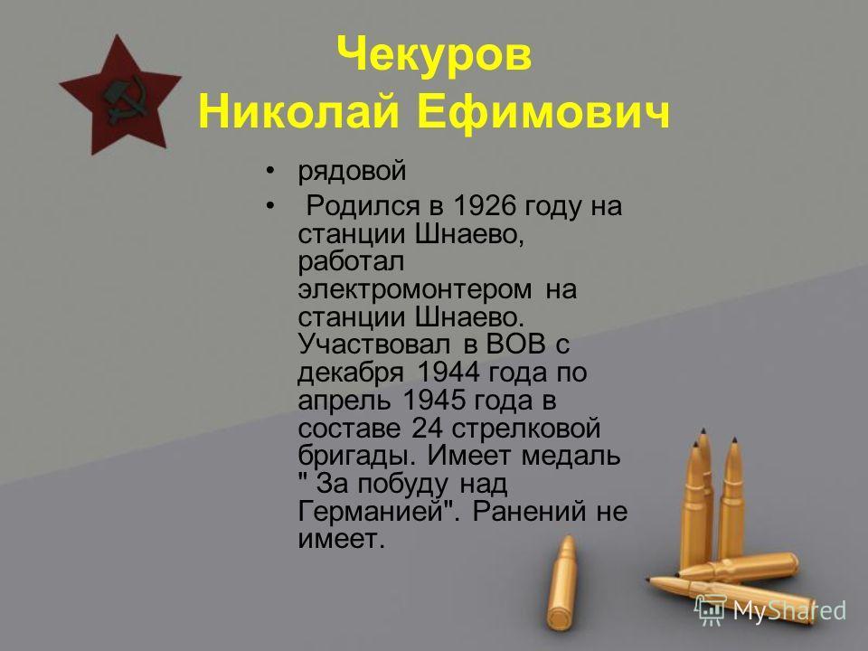 Чекуров Николай Ефимович рядовой Родился в 1926 году на станции Шнаево, работал электромонтером на станции Шнаево. Участвовал в ВОВ с декабря 1944 года по апрель 1945 года в составе 24 стрелковой бригады. Имеет медаль