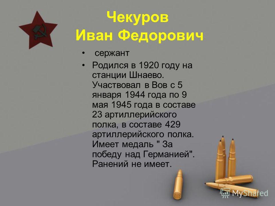 Чекуров Иван Федорович сержант Родился в 1920 году на станции Шнаево. Участвовал в Вов с 5 января 1944 года по 9 мая 1945 года в составе 23 артиллерийского полка, в составе 429 артиллерийского полка. Имеет медаль