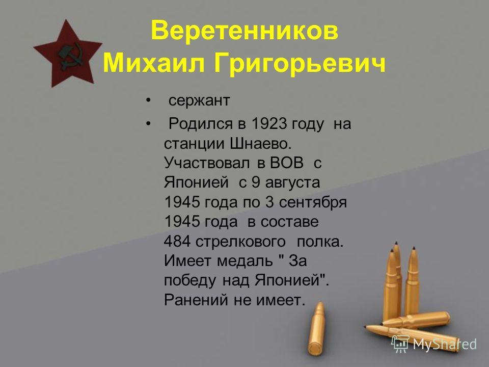 Веретенников Михаил Григорьевич сержант Родился в 1923 году на станции Шнаево. Участвовал в ВОВ с Японией с 9 августа 1945 года по 3 сентября 1945 года в составе 484 стрелкового полка. Имеет медаль  За победу над Японией. Ранений не имеет.